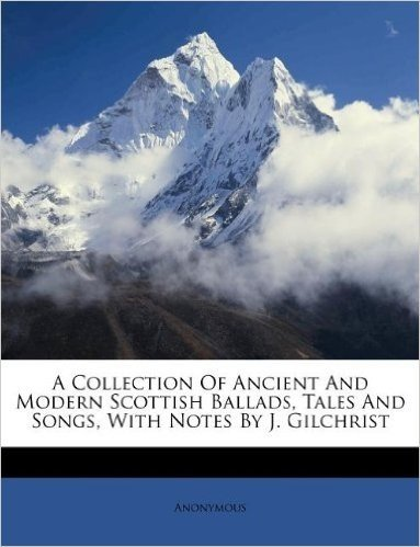 A Collection of Ancient and Modern Scottish Ballads, Tales and Songs, with Notes by J. Gilchrist