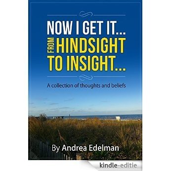 NOW I GET IT! From Hindsight to Insight: A collection of thoughts and beliefs (English Edition) [Kindle-editie]