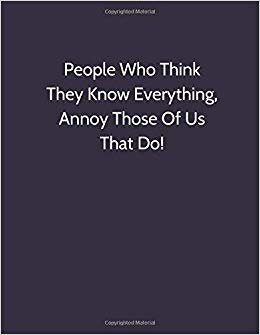 People Who Think They Know Everything, Annoy Those Of Us That Do!: Funny Blank Lined Notebook (110 pages, lined, 8.5 x 11)