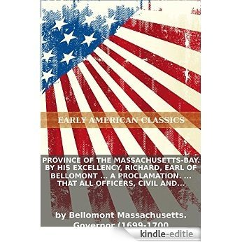 Province of the Massachusetts-Bay. By His Excellency, Richard, Earl of Bellomont ... A proclamation. ... that all officers, civil and military... (English Edition) [Kindle-editie]