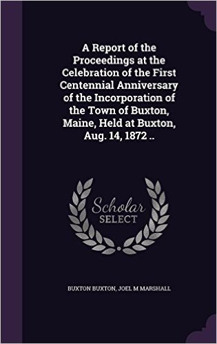 A Report of the Proceedings at the Celebration of the First Centennial Anniversary of the Incorporation of the Town of Buxton, Maine, Held at Buxton, Aug. 14, 1872 ..