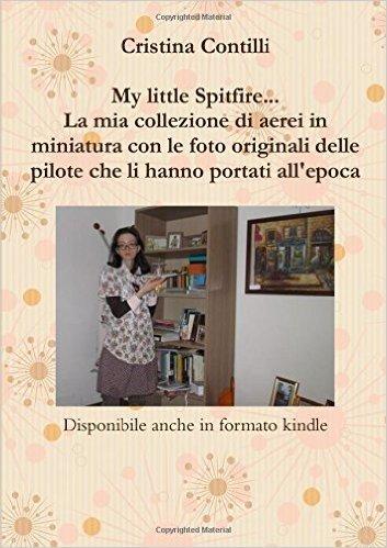 My little Spitfire... La mia collezione di aerei in miniatura con le foto originali delle pilote che li hanno portati all'epoca