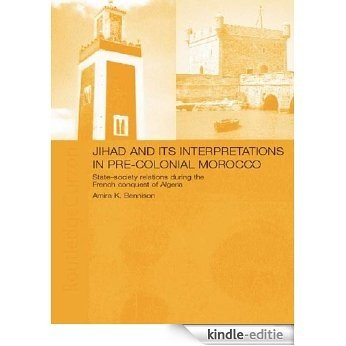 Jihad and its Interpretation in Pre-Colonial Morocco: State-Society Relations during the French Conquest of Algeria [Kindle-editie]