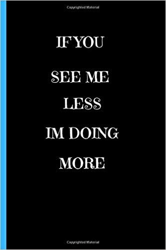 "If You See Me Less I'm Doing More: Motivational Deep Love Quotes  Inspirational    Writing 120 pages Notebook Journal -  Small Lined  (6"" x 9"" )"
