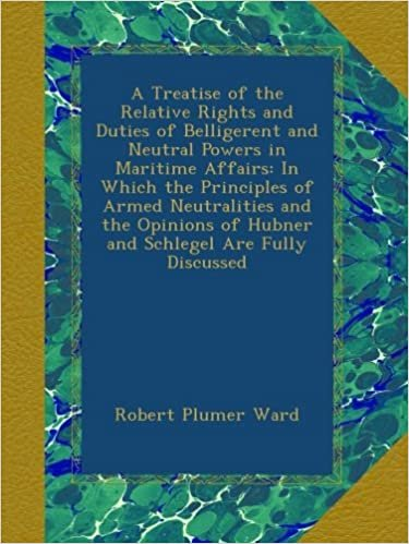 A Treatise of the Relative Rights and Duties of Belligerent and Neutral Powers in Maritime Affairs: In Which the Principles of Armed Neutralities and ... of Hubner and Schlegel Are Fully Discussed