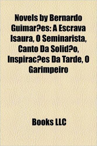 Novels by Bernardo Guimaraes (Study Guide): A Escrava Isaura, O Seminarista, Canto Da Solidao, Inspiracoes Da Tarde, O Garimpeiro