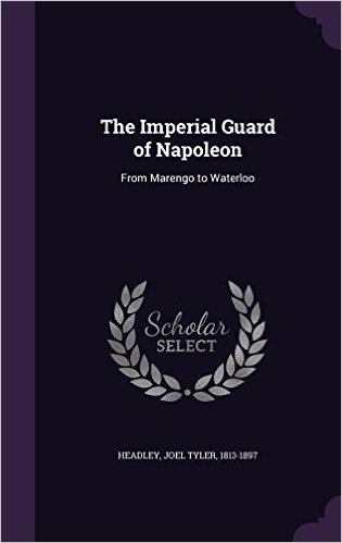 The Imperial Guard of Napoleon: From Marengo to Waterloo