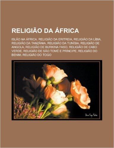 Religiao Da Africa: Islao Na Africa, Religiao Da Eritreia, Religiao Da Libia, Religiao Da Tanzania, Religiao Da Tunisia, Religiao de Angol