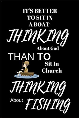 "It's Better To Sit In A Boat Thinking About God  Than To Sit In Church Thinking About Fishing: Funny Fishing Writing 120 pages Notebook Journal -  Small Lined  (6"" x 9"" )"