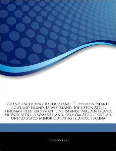 Articles on Guano, Including: Baker Island, Clipperton Island, Howland Island, Jarvis Island, Johnston Atoll, Kingman Reef, Kiritimati, Line Islands