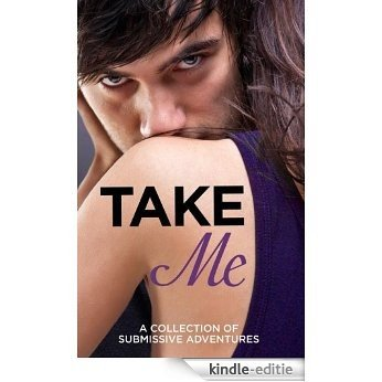 Take Me: A Collection of Submissive Adventures [Kindle-editie]