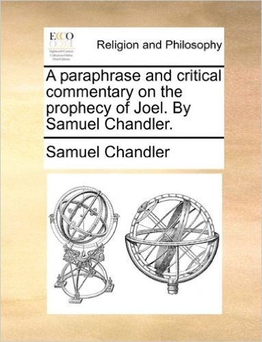 A Paraphrase and Critical Commentary on the Prophecy of Joel. by Samuel Chandler.