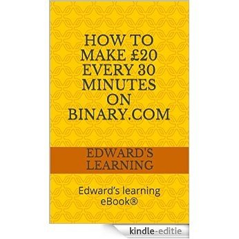 How to make £20 every 30 minutes on binary.com: Edward's learning eBook® (English Edition) [Kindle-editie]