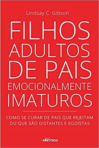 Filhos adultos de pais emocionalmente imaturos: como se curar de pais que rejeitam ou que são distantes e egoístas