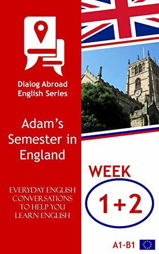 Everyday English Conversations to Help You Learn English - Week 1/Week 2: Adam's Semester in England (Fortnight) (English Edition)