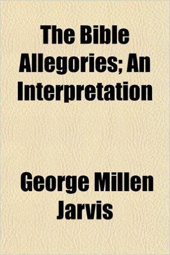 The Bible Allegories; An Interpretation