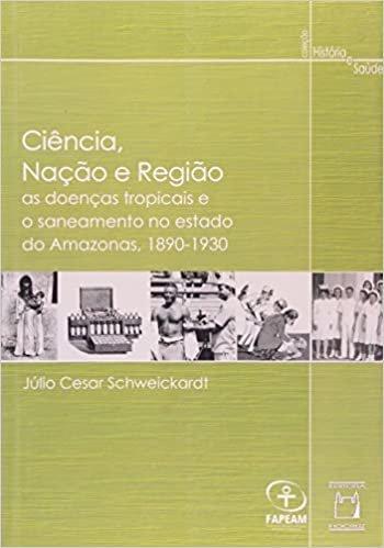 Ciência Nação e Região: as Doenças Tropicais e o Saneamento no Estado do Amazonas (1890-1930)