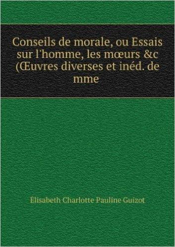 """Conseils de morale, ou Essais sur l'homme, les mÅ""""urs &c (Å'uvres diverses et inéd. de mme ."""