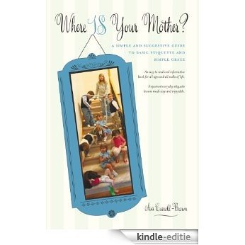 Where IS Your Mother? A Simple and Suggestive Guide to Basic Etiquette and Simple Grace (English Edition) [Kindle-editie]