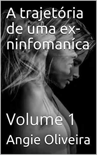 A trajetória de uma ex-ninfomaníca : Volume 1