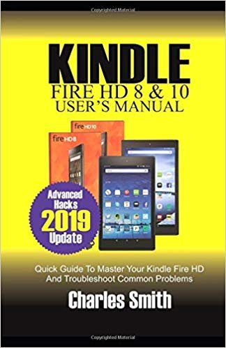KINDLE FIRE HD 8 & 10 USER'S MANUAL: Quick Guide to Master Your Kindle Fire HD and Troubleshoot Common Problems