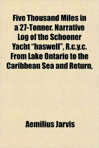 """Five Thousand Miles in a 27-Tonner. Narrative Log of the Schooner Yacht """"Haswell,"""" R.C.Y.C. from Lake Ontario to the Caribbean Sea and Return,"""