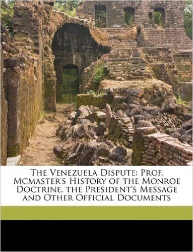 The Venezuela Dispute: Prof. McMaster's History of the Monroe Doctrine. the President's Message and Other Official Documents