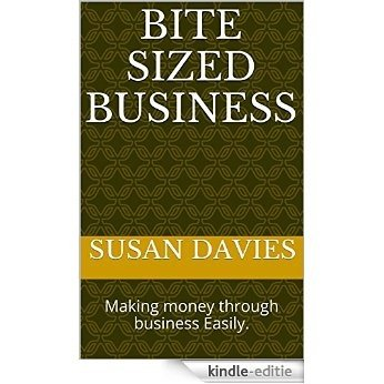 Bite Sized Business: Making money through business Easily. (English Edition) [Kindle-editie]