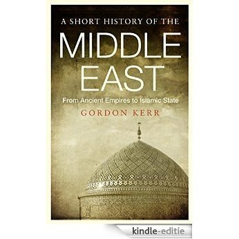 Short History of the Middle East: From Ancient Empires to Islamic State [Kindle-editie]