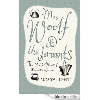 Mrs Woolf and the Servants: The Hidden Heart of Domestic Service [Kindle-editie]