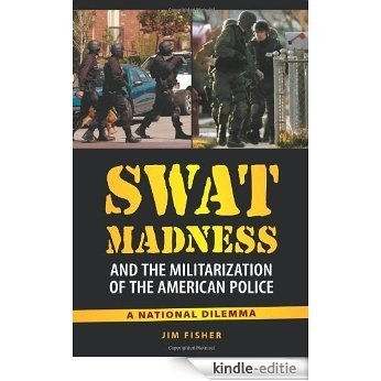 SWAT Madness and the Militarization of the American Police: A National Dilemma [Kindle-editie]