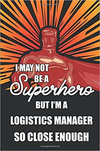 I May Not Be A Superhero But I'm A Logistics Manager So Close Enough: Notebook, Planner or Journal | Size 6 x 9"