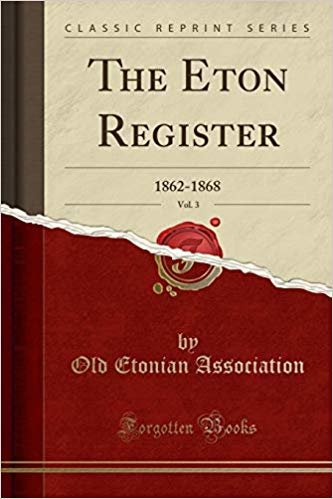 The Eton Register, Vol. 3: 1862-1868 (Classic Reprint)