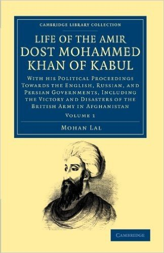 Life of the Amir Dost Mohammed Khan of Kabul: With his Political Proceedings towards the English, Russian, and Persian Governments, Including the Victory and Disasters of the British Army in Afghanistan (Cambridge Library Collection - South Asian History)
