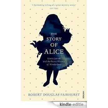The Story of Alice: Lewis Carroll and The Secret History of Wonderland [Kindle-editie]