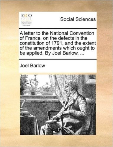 A Letter to the National Convention of France, on the Defects in the Constitution of 1791, and the Extent of the Amendments Which Ought to Be Applied. by Joel Barlow, ...