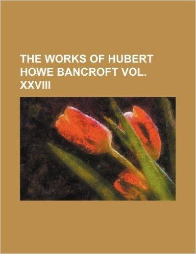 The Works of Hubert Howe Bancroft Vol. XXVIII