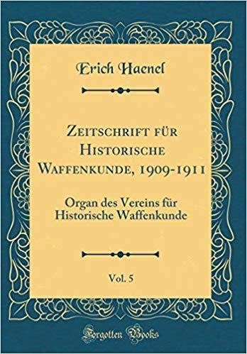 Zeitschrift für Historische Waffenkunde, 1909-1911, Vol. 5: Organ des Vereins für Historische Waffenkunde (Classic Reprint)