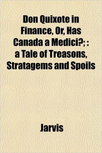 Don Quixote in Finance, Or, Has Canada a Medici?;: A Tale of Treasons, Stratagems and Spoils