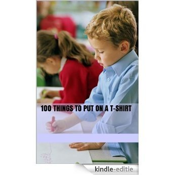 100 Things to Put on a T-Shirt (English Edition) [Kindle-editie]