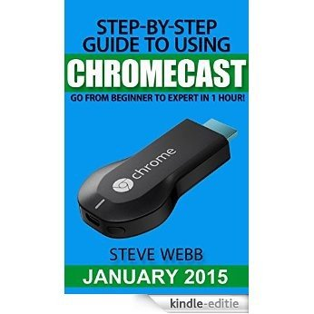 Step-By-Step Guide to Using Chromecast: Go From Beginner to Expert in 1 Hour! (English Edition) [Kindle-editie]