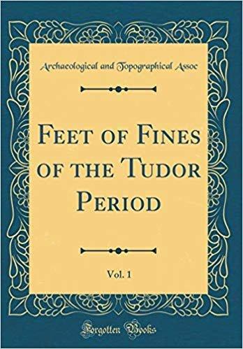 Feet of Fines of the Tudor Period, Vol. 1 (Classic Reprint)