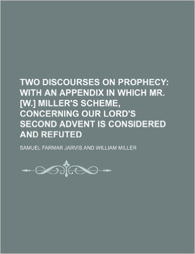 Two Discourses on Prophecy; With an Appendix in Which Mr. [W.] Miller's Scheme, Concerning Our Lord's Second Advent Is Considered and Refuted