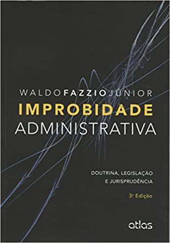 Improbidade Administrativa. Doutrina, Legislação e Jurisprudência