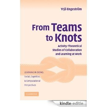 From Teams to Knots: Activity-Theoretical Studies of Collaboration and Learning at Work (Learning in Doing: Social, Cognitive and Computational Perspectives) [Kindle-editie]