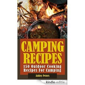 Camping Recipes:  150 Outdoor Cooking Recipes For Camping (Grilling, Camping and Cooking, Dutch Oven) (English Edition) [Kindle-editie]
