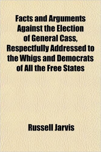 Facts and Arguments Against the Election of General Cass, Respectfully Addressed to the Whigs and Democrats of All the Free States