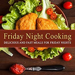 Friday Night Cooking: Delicious and Fast Meals for Friday Nights (2nd Edition) (English Edition)