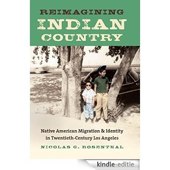 Reimagining Indian Country: Native American Migration and Identity in Twentieth-Century Los Angeles (First Peoples: New Directions in Indigenous Studies) [Kindle-editie]