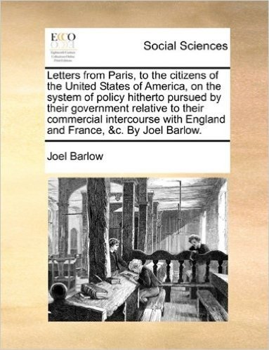 Letters from Paris, to the Citizens of the United States of America, on the System of Policy Hitherto Pursued by Their Government Relative to Their ... with England and France, &C. by Joel Barlow.